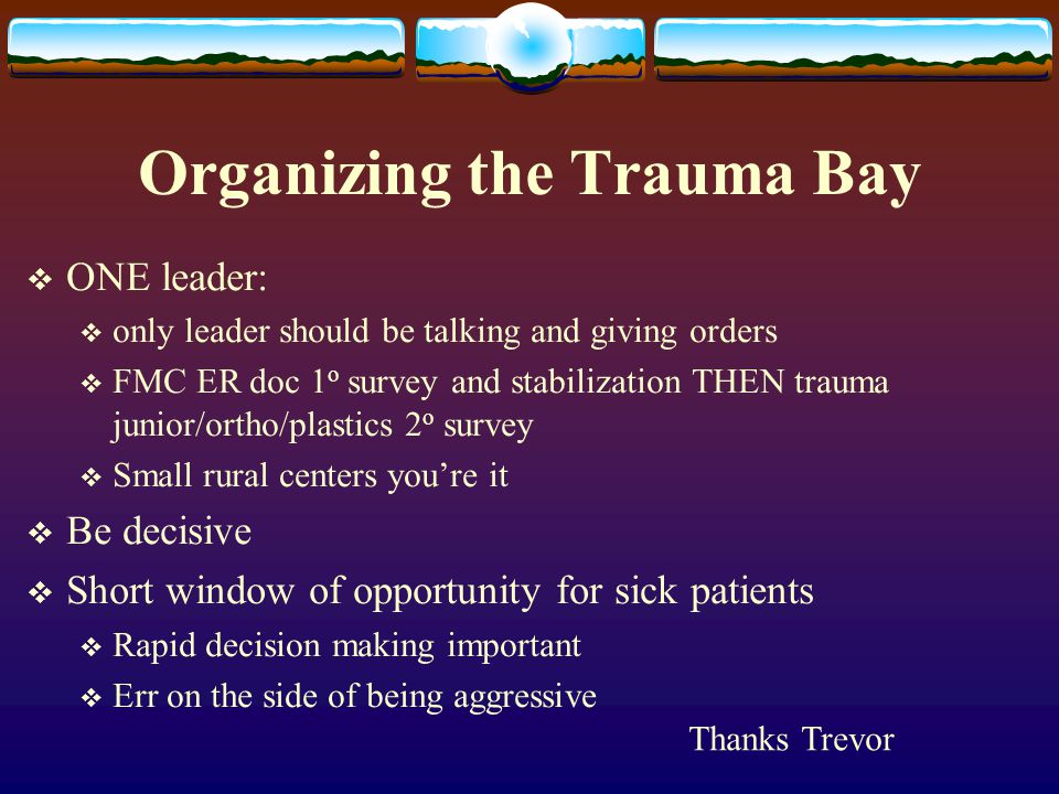 Organizing the Trauma Bay  ONE leader:  only leader should be talking and giving orders  FMC ER doc 1 o survey and stabilization THEN trauma junior