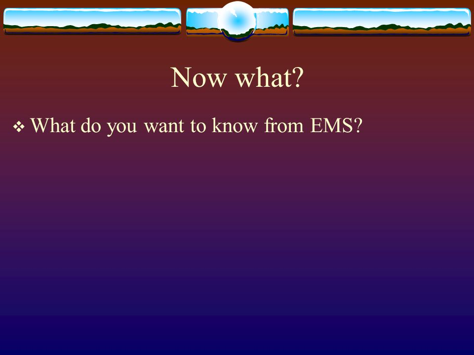 Now what?  What do you want to know from EMS?