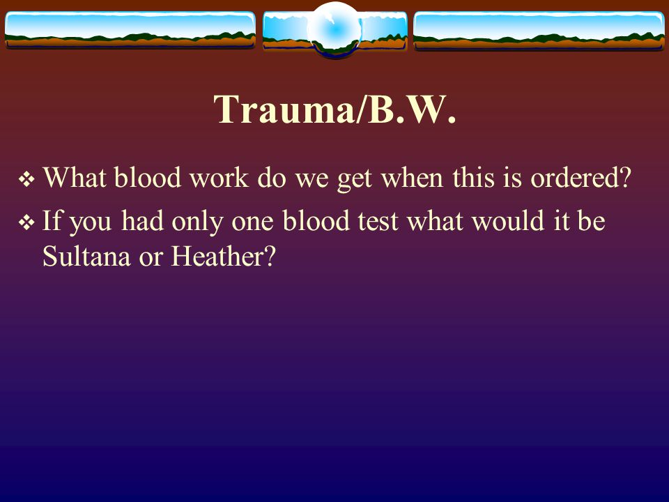 Trauma/B.W.  What blood work do we get when this is ordered?  If you had only one blood test what would it be Sultana or Heather?