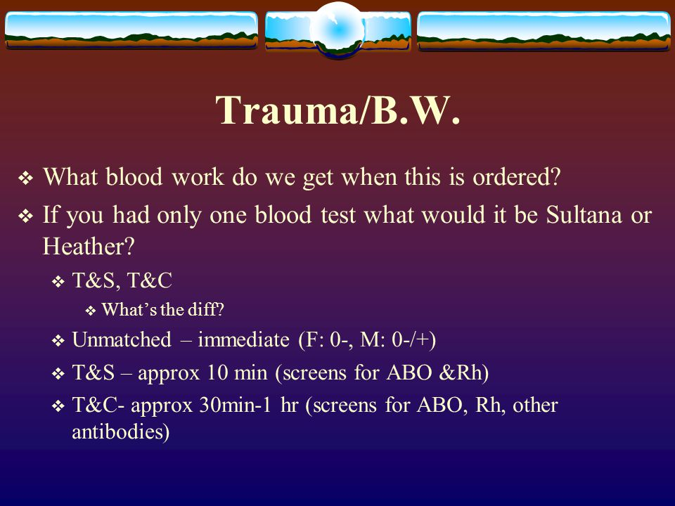 Trauma/B.W.  What blood work do we get when this is ordered?  If you had only one blood test what would it be Sultana or Heather?  T&S, T&C  What'