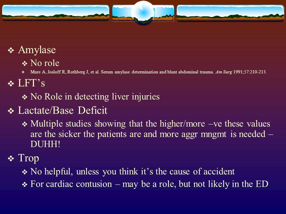  Amylase  No role  Mure A, Josloff R, Rothberg J, et al. Serum amylase determination and blunt abdominal trauma. Am Surg 1991;57:210-213.  LFT's 