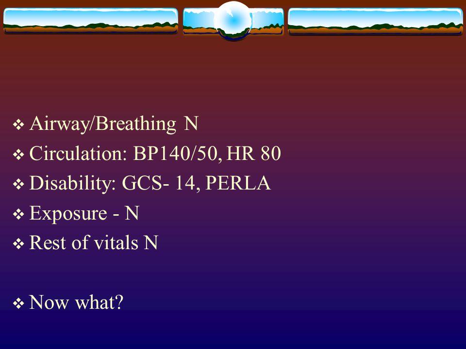  Airway/Breathing N  Circulation: BP140/50, HR 80  Disability: GCS- 14, PERLA  Exposure - N  Rest of vitals N  Now what?