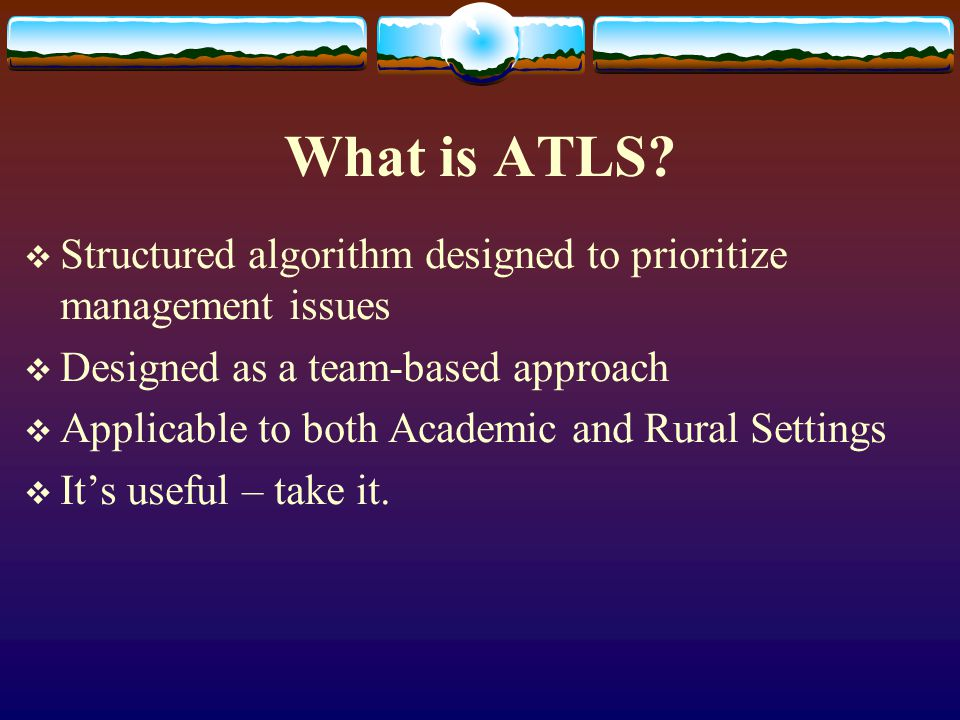What is ATLS?  Structured algorithm designed to prioritize management issues  Designed as a team-based approach  Applicable to both Academic and Ru