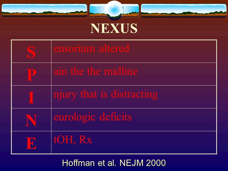 NEXUS S ensorium altered P ain the the midline I njury that is distracting N eurologic deficits E tOH, Rx Hoffman et al. NEJM 2000