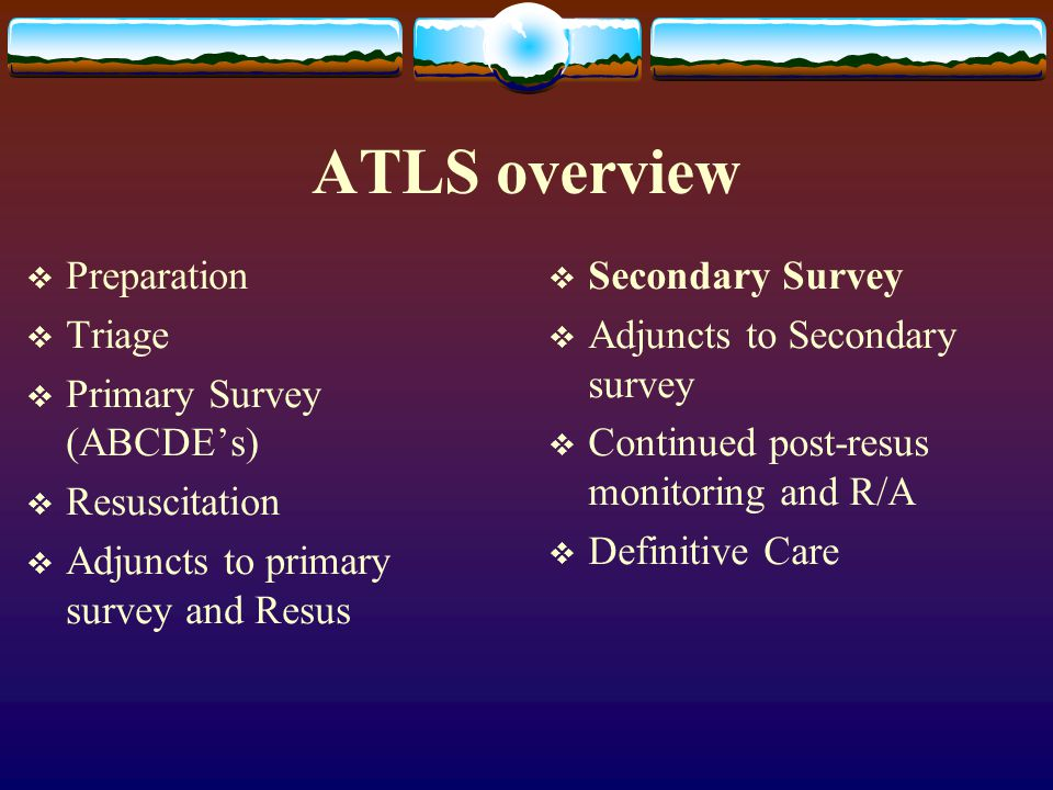 ATLS overview  Preparation  Triage  Primary Survey (ABCDE's)  Resuscitation  Adjuncts to primary survey and Resus  Secondary Survey  Adjuncts t