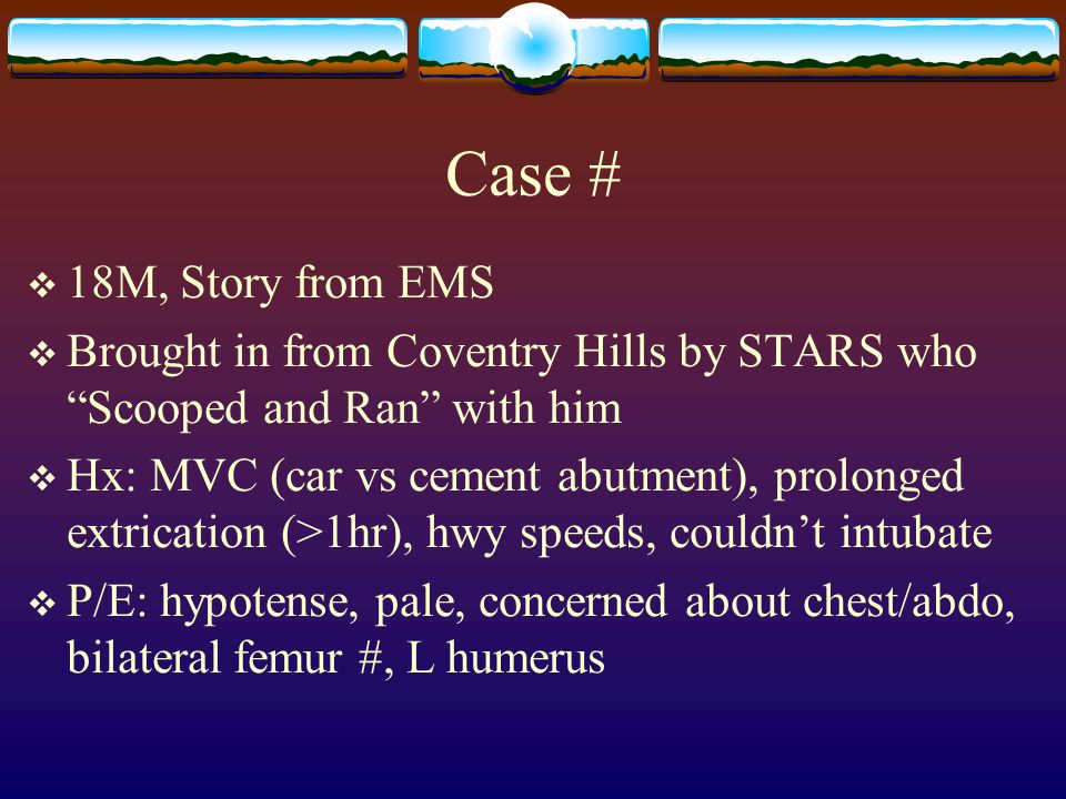 """Case #  18M, Story from EMS  Brought in from Coventry Hills by STARS who """"Scooped and Ran"""" with him  Hx: MVC (car vs cement abutment), prolonged ex"""