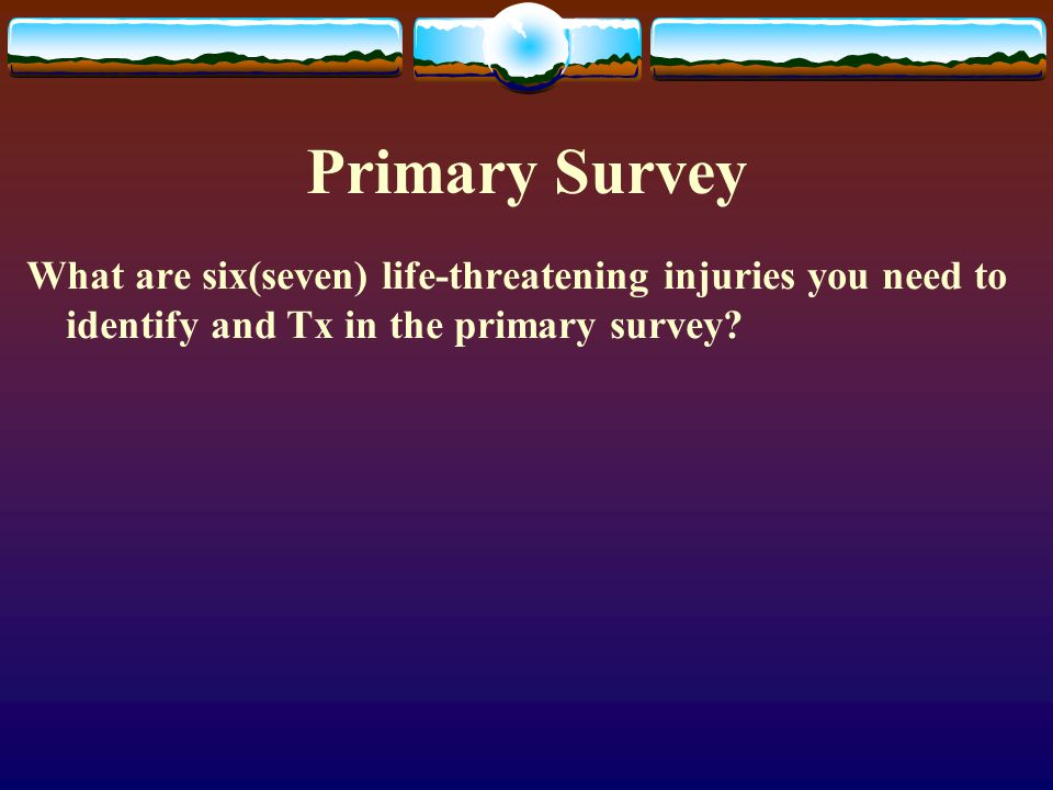 Primary Survey What are six(seven) life-threatening injuries you need to identify and Tx in the primary survey?