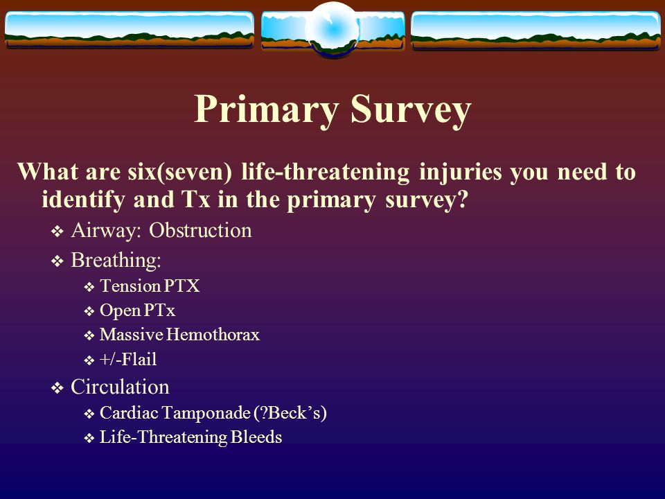 Primary Survey What are six(seven) life-threatening injuries you need to identify and Tx in the primary survey?  Airway: Obstruction  Breathing:  T