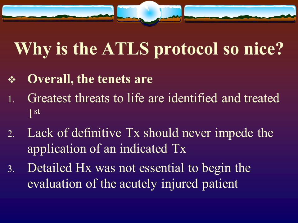 Why is the ATLS protocol so nice?  Overall, the tenets are 1. Greatest threats to life are identified and treated 1 st 2. Lack of definitive Tx shoul