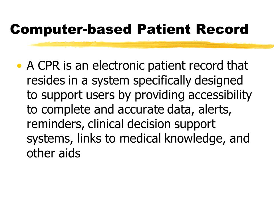 Computer-based Patient Record A CPR is an electronic patient record that resides in a system specifically designed to support users by providing accessibility to complete and accurate data, alerts, reminders, clinical decision support systems, links to medical knowledge, and other aids