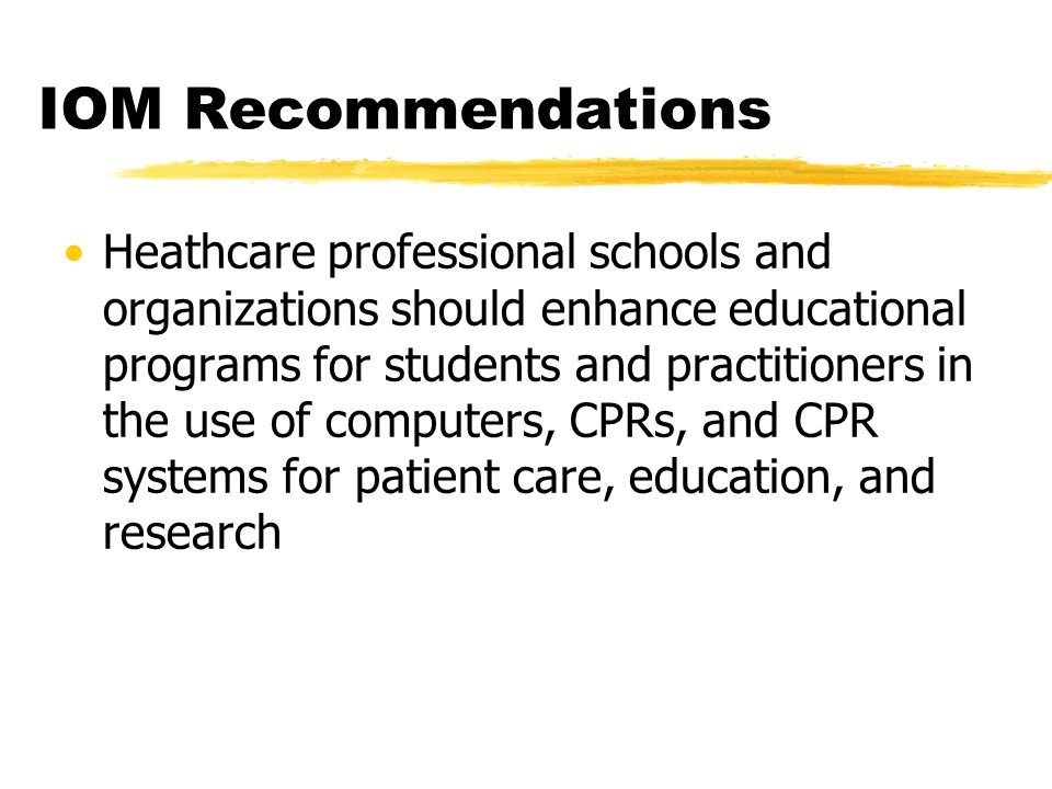 IOM Recommendations Heathcare professional schools and organizations should enhance educational programs for students and practitioners in the use of computers, CPRs, and CPR systems for patient care, education, and research