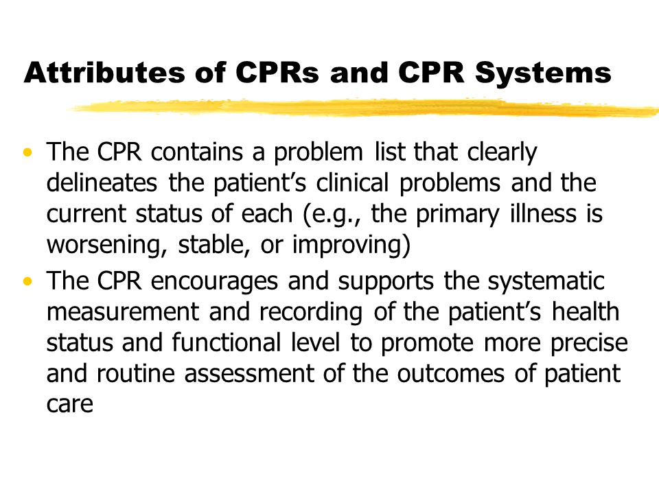 Attributes of CPRs and CPR Systems The CPR contains a problem list that clearly delineates the patient's clinical problems and the current status of each (e.g., the primary illness is worsening, stable, or improving) The CPR encourages and supports the systematic measurement and recording of the patient's health status and functional level to promote more precise and routine assessment of the outcomes of patient care