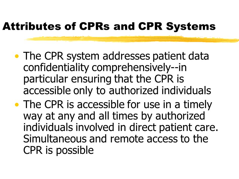 Attributes of CPRs and CPR Systems The CPR system addresses patient data confidentiality comprehensively--in particular ensuring that the CPR is accessible only to authorized individuals The CPR is accessible for use in a timely way at any and all times by authorized individuals involved in direct patient care.