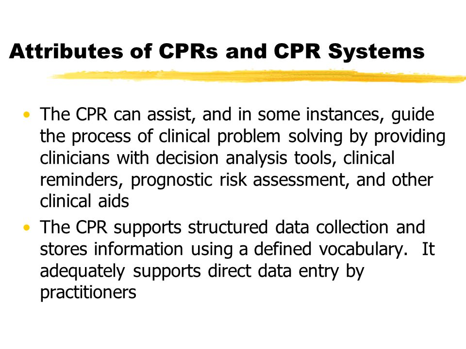Attributes of CPRs and CPR Systems The CPR can assist, and in some instances, guide the process of clinical problem solving by providing clinicians with decision analysis tools, clinical reminders, prognostic risk assessment, and other clinical aids The CPR supports structured data collection and stores information using a defined vocabulary.