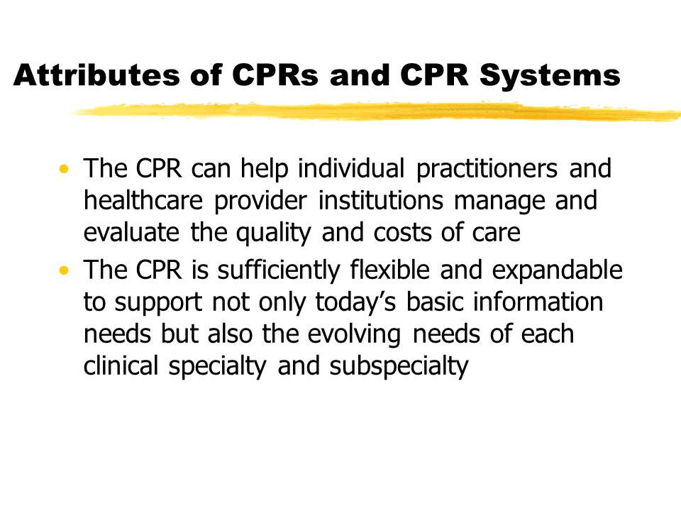 Attributes of CPRs and CPR Systems The CPR can help individual practitioners and healthcare provider institutions manage and evaluate the quality and costs of care The CPR is sufficiently flexible and expandable to support not only today's basic information needs but also the evolving needs of each clinical specialty and subspecialty