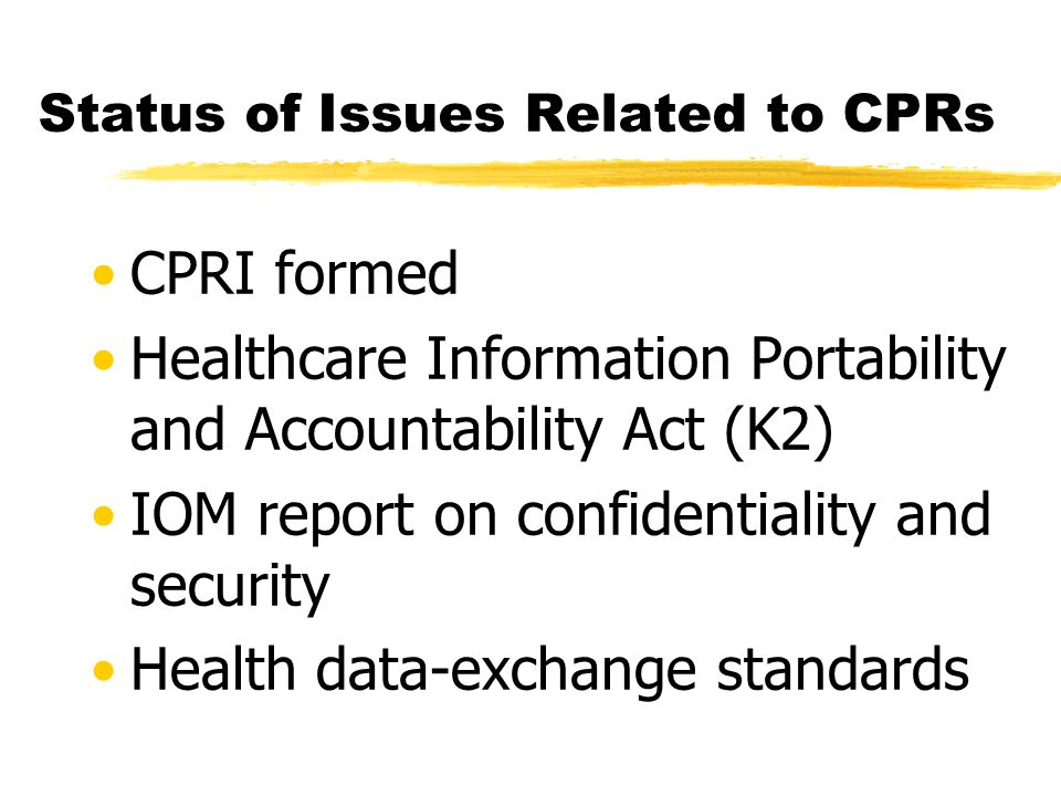 Status of Issues Related to CPRs CPRI formed Healthcare Information Portability and Accountability Act (K2) IOM report on confidentiality and security Health data-exchange standards