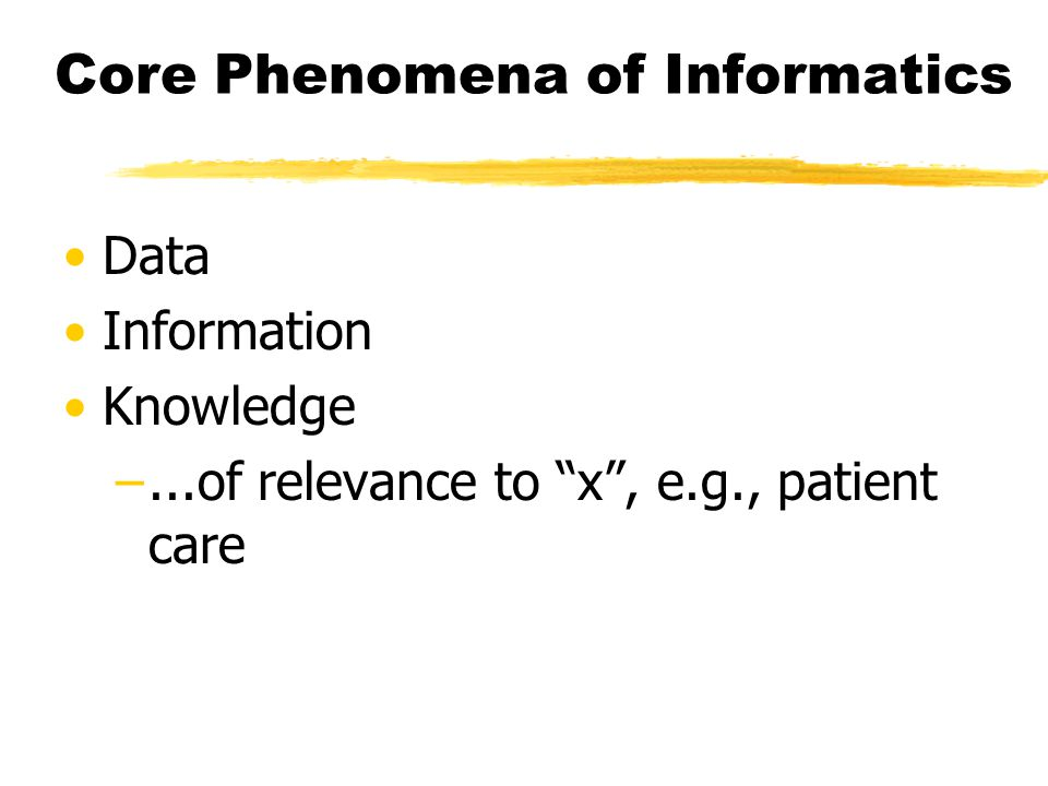 Core Phenomena of Informatics Data Information Knowledge –...of relevance to x , e.g., patient care