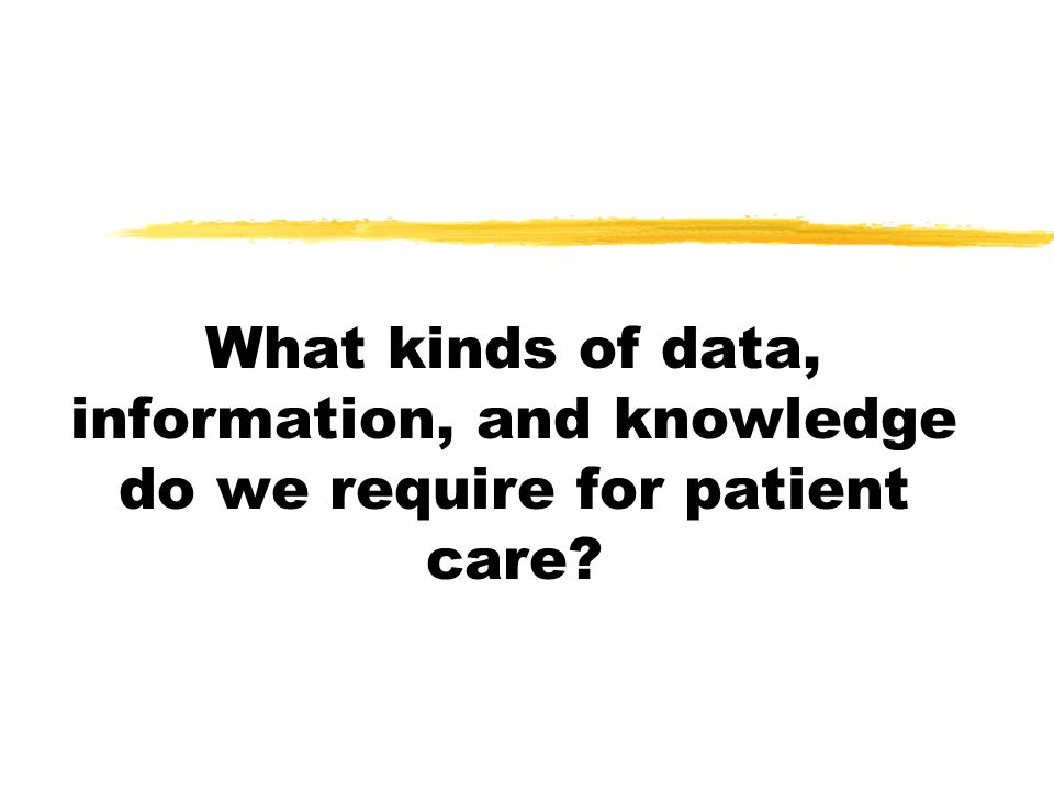What kinds of data, information, and knowledge do we require for patient care