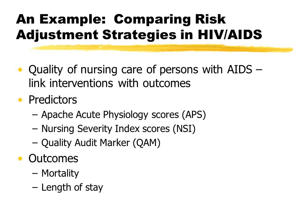 An Example: Comparing Risk Adjustment Strategies in HIV/AIDS Quality of nursing care of persons with AIDS – link interventions with outcomes Predictors –Apache Acute Physiology scores (APS) –Nursing Severity Index scores (NSI) –Quality Audit Marker (QAM) Outcomes –Mortality –Length of stay