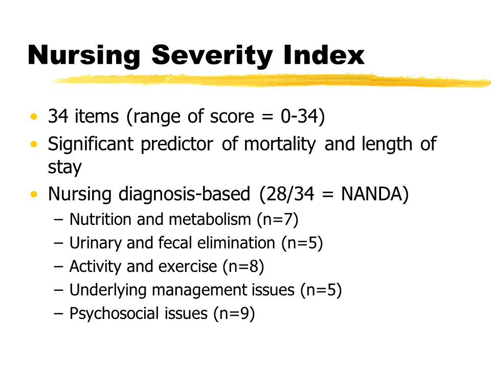 Nursing Severity Index 34 items (range of score = 0-34) Significant predictor of mortality and length of stay Nursing diagnosis-based (28/34 = NANDA) –Nutrition and metabolism (n=7) –Urinary and fecal elimination (n=5) –Activity and exercise (n=8) –Underlying management issues (n=5) –Psychosocial issues (n=9)
