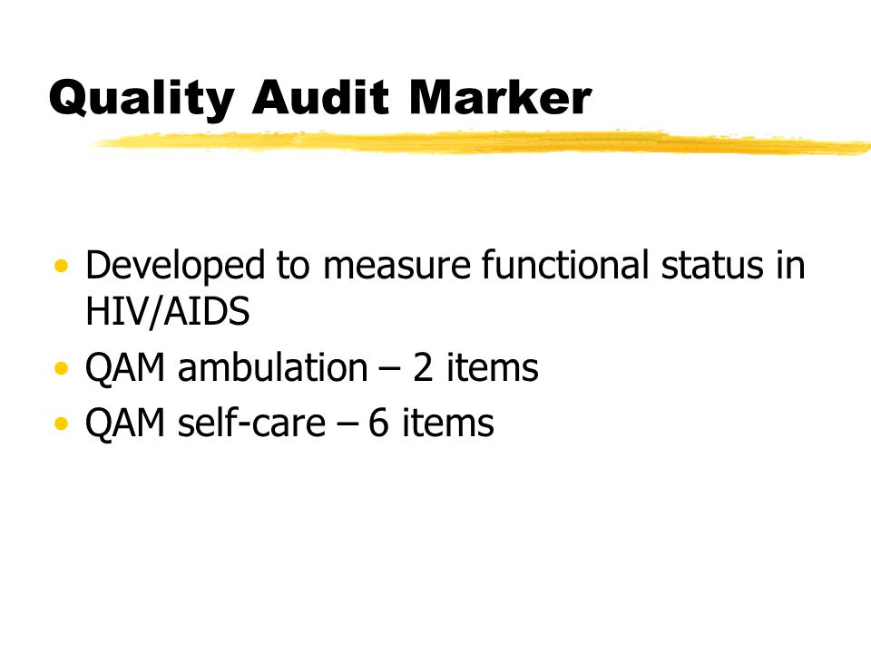 Quality Audit Marker Developed to measure functional status in HIV/AIDS QAM ambulation – 2 items QAM self-care – 6 items