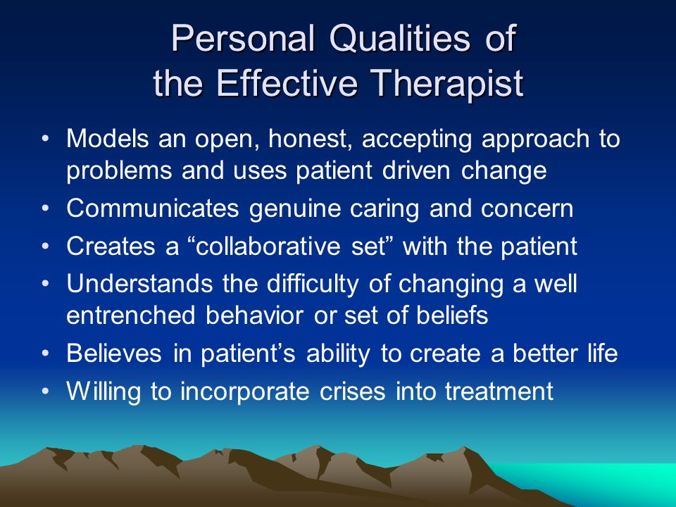 Personal Qualities of the Effective Therapist Personal Qualities of the Effective Therapist Models an open, honest, accepting approach to problems and