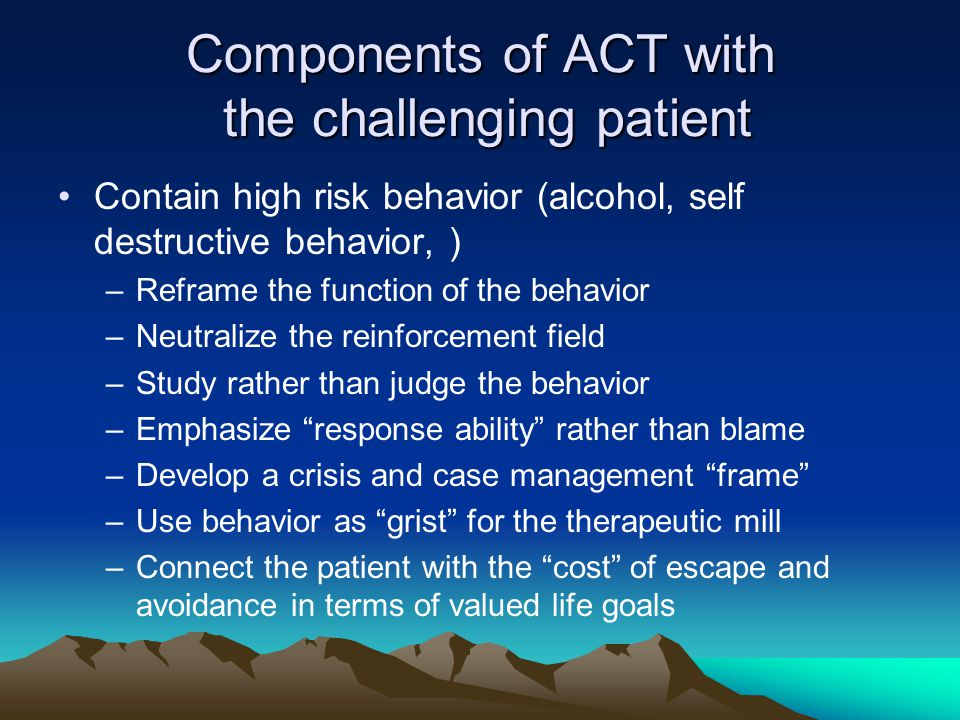 Components of ACT with the challenging patient Contain high risk behavior (alcohol, self destructive behavior, ) –Reframe the function of the behavior –Neutralize the reinforcement field –Study rather than judge the behavior –Emphasize response ability rather than blame –Develop a crisis and case management frame –Use behavior as grist for the therapeutic mill –Connect the patient with the cost of escape and avoidance in terms of valued life goals