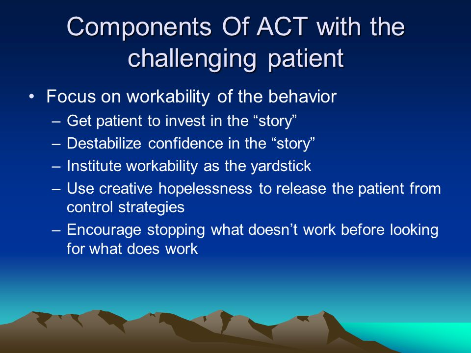 "Components Of ACT with the challenging patient Focus on workability of the behavior –Get patient to invest in the ""story"" –Destabilize confidence in t"
