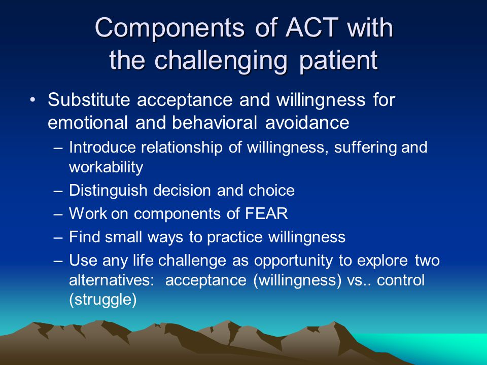 Components of ACT with the challenging patient Substitute acceptance and willingness for emotional and behavioral avoidance –Introduce relationship of willingness, suffering and workability –Distinguish decision and choice –Work on components of FEAR –Find small ways to practice willingness –Use any life challenge as opportunity to explore two alternatives: acceptance (willingness) vs..