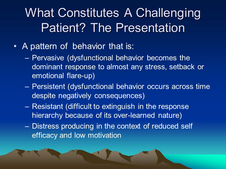 What Constitutes A Challenging Patient? The Presentation A pattern of behavior that is: –Pervasive (dysfunctional behavior becomes the dominant respon