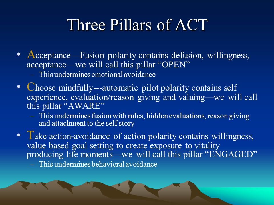 "Three Pillars of ACT A cceptance—Fusion polarity contains defusion, willingness, acceptance—we will call this pillar ""OPEN"" –This undermines emotional"