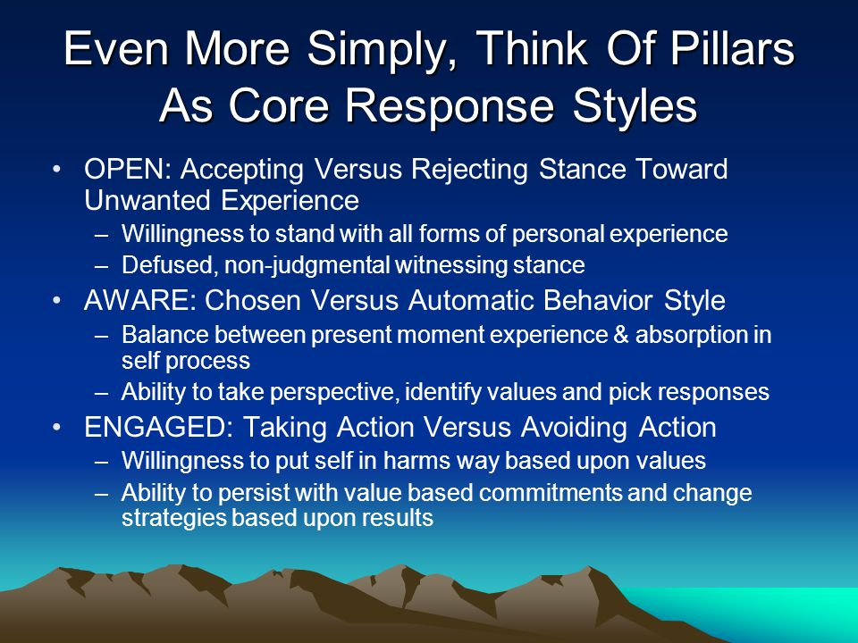 Even More Simply, Think Of Pillars As Core Response Styles OPEN: Accepting Versus Rejecting Stance Toward Unwanted Experience –Willingness to stand wi