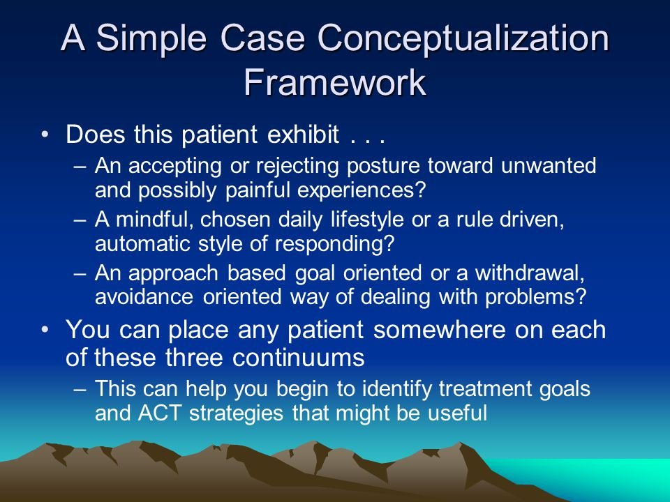 A Simple Case Conceptualization Framework Does this patient exhibit... –An accepting or rejecting posture toward unwanted and possibly painful experie