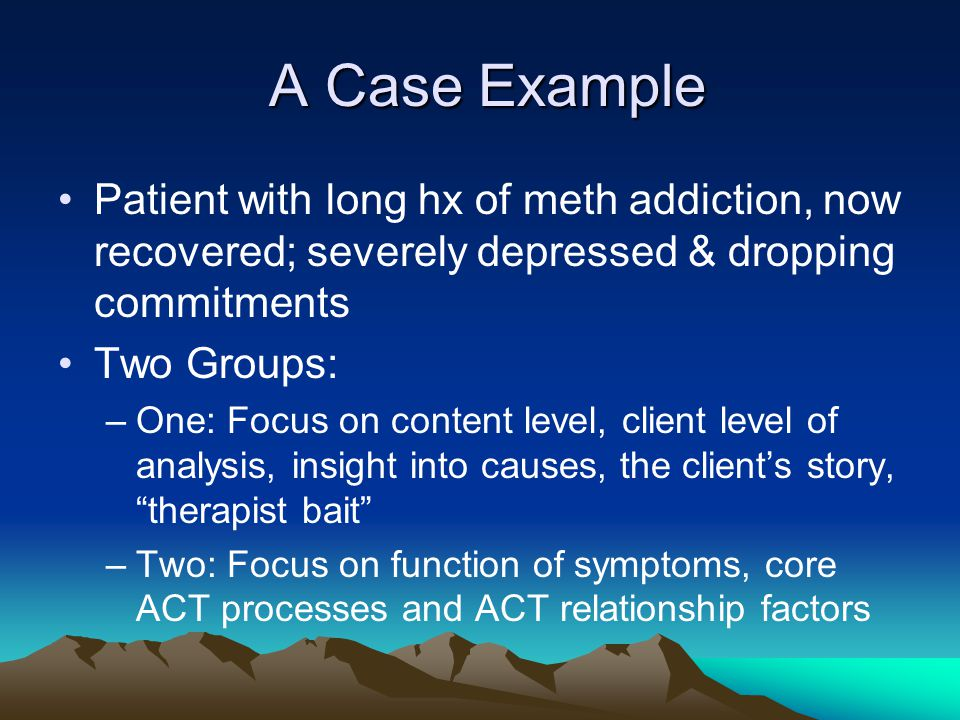 A Case Example A Case Example Patient with long hx of meth addiction, now recovered; severely depressed & dropping commitments Two Groups: –One: Focus
