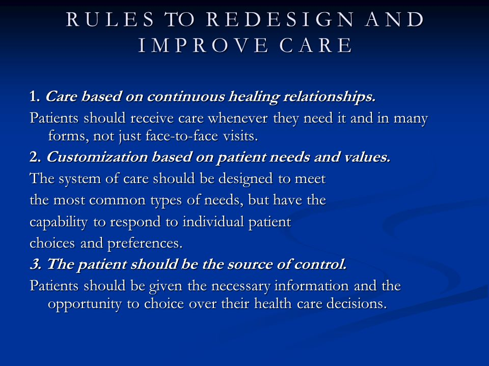 R U L E S TO R E D E S I G N A N D I M P R O V E C A R E 1. Care based on continuous healing relationships. Patients should receive care whenever they
