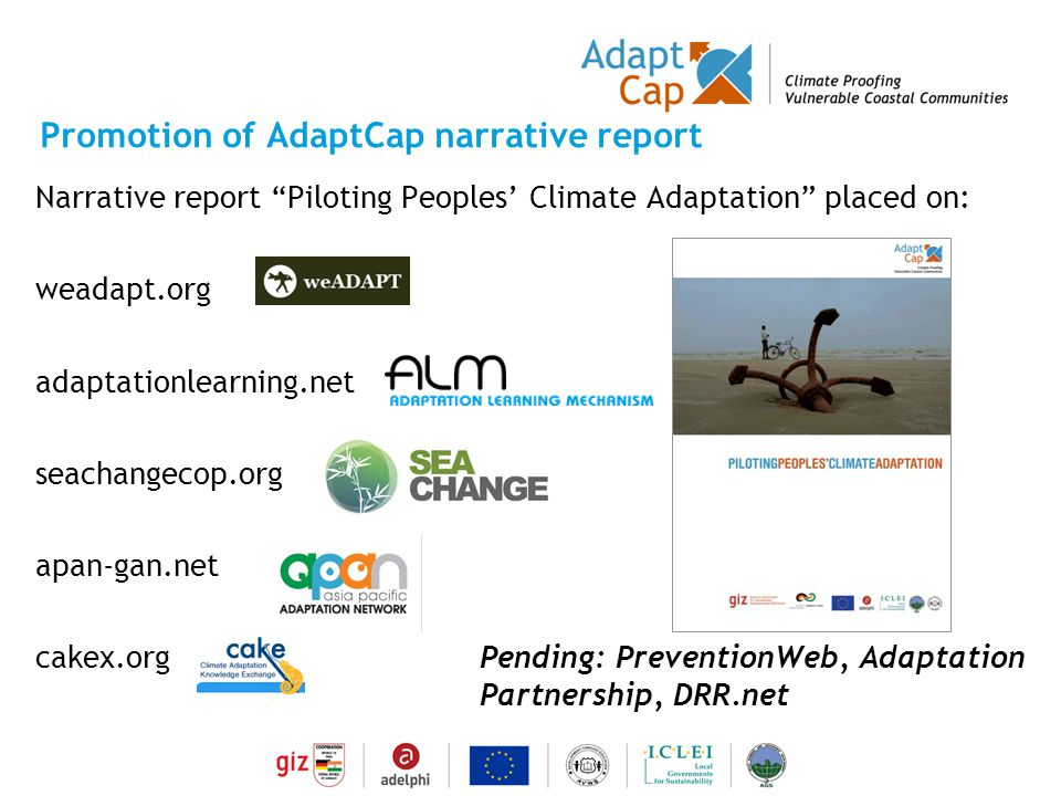 Dokumentation Ergebnisse 29./30 August 2006 / Folie 11 Folie 11 Promotion of AdaptCap narrative report Narrative report Piloting Peoples' Climate Adaptation placed on: weadapt.org adaptationlearning.net seachangecop.org apan-gan.net cakex.orgPending: PreventionWeb, Adaptation Partnership, DRR.net