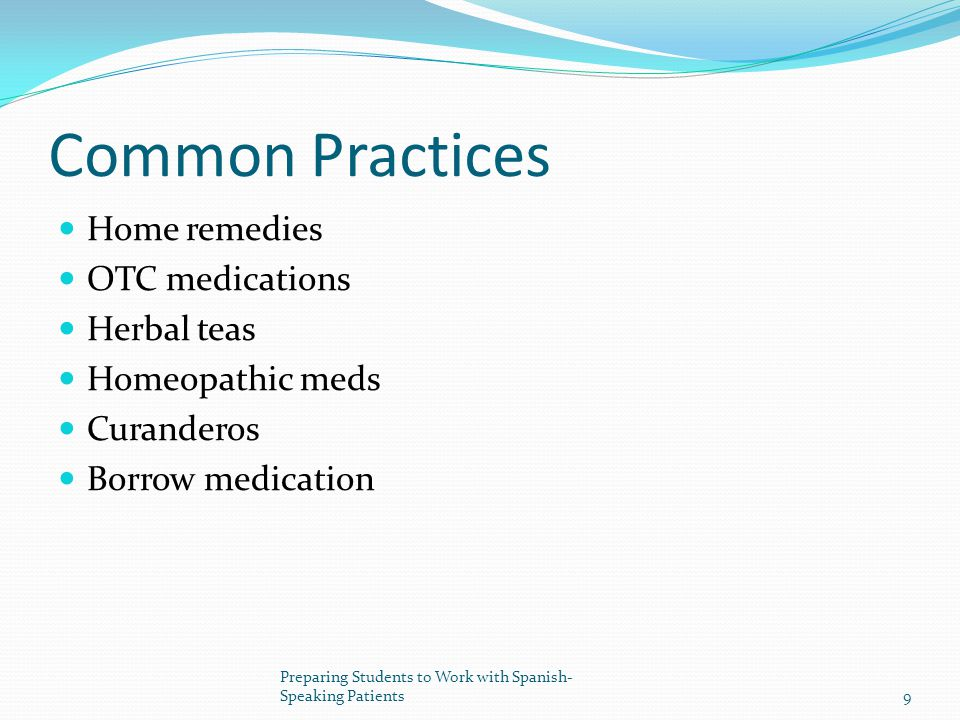 Common Practices Home remedies OTC medications Herbal teas Homeopathic meds Curanderos Borrow medication 9 Preparing Students to Work with Spanish- Speaking Patients