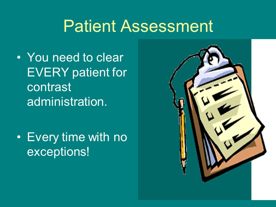 Patient Assessment You need to clear EVERY patient for contrast administration.