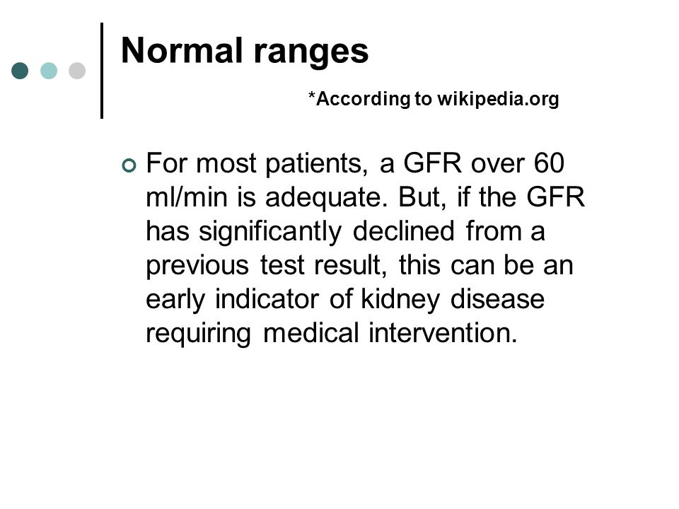 Normal ranges *According to wikipedia.org For most patients, a GFR over 60 ml/min is adequate.