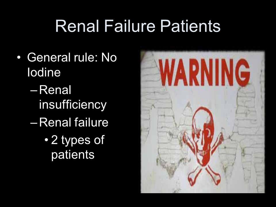 Renal Failure Patients General rule: No Iodine –Renal insufficiency –Renal failure 2 types of patients