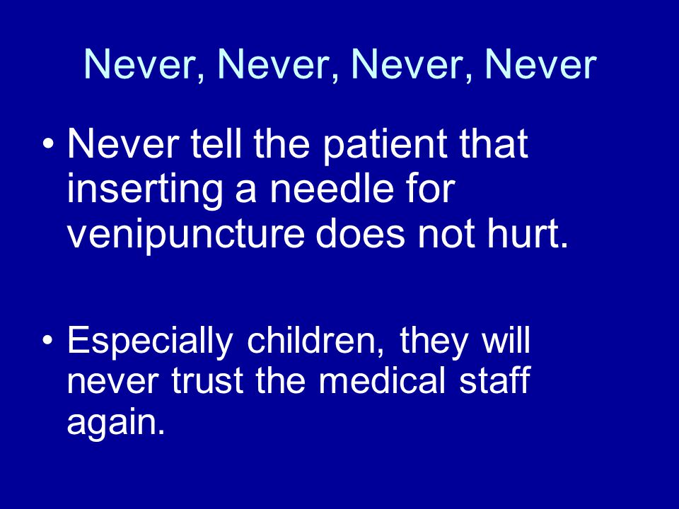 Never, Never, Never, Never Never tell the patient that inserting a needle for venipuncture does not hurt.