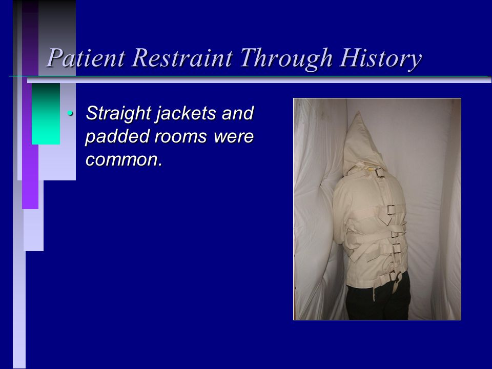 Patient Restraint Through History Straight jackets and padded rooms were common.Straight jackets and padded rooms were common.