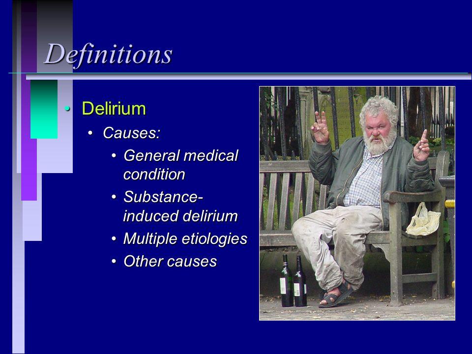 Definitions DeliriumDelirium Causes:Causes: General medical conditionGeneral medical condition Substance- induced deliriumSubstance- induced delirium