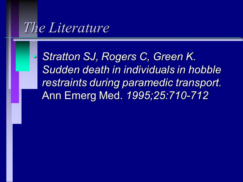 The Literature Stratton SJ, Rogers C, Green K. Sudden death in individuals in hobble restraints during paramedic transport. Ann Emerg Med. 1995;25:710