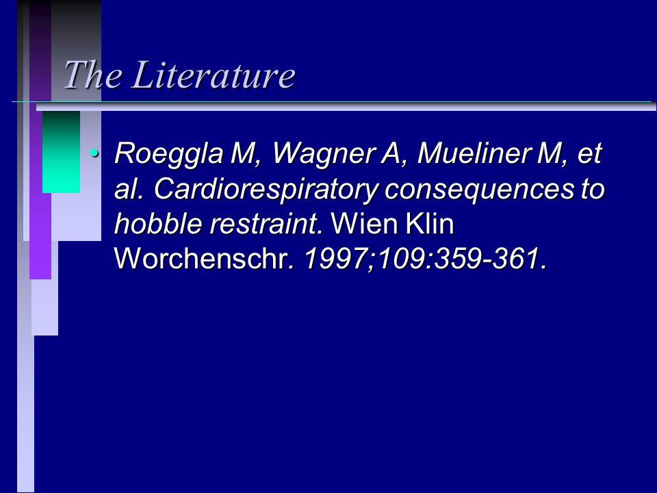 The Literature Roeggla M, Wagner A, Mueliner M, et al. Cardiorespiratory consequences to hobble restraint. Wien Klin Worchenschr. 1997;109:359-361.Roe