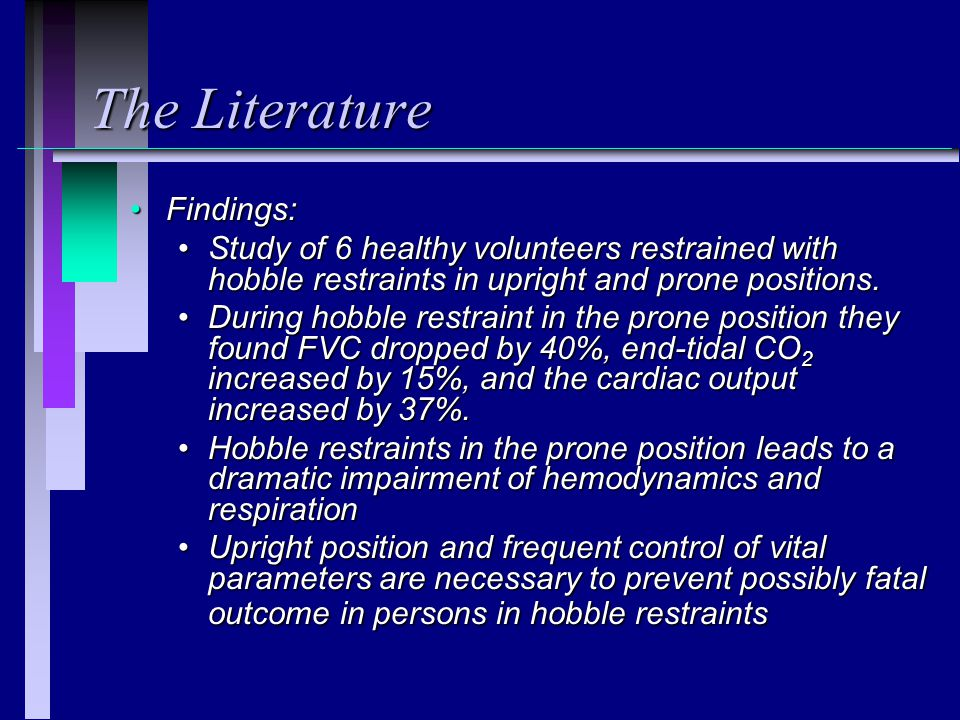 The Literature Findings:Findings: Study of 6 healthy volunteers restrained with hobble restraints in upright and prone positions.Study of 6 healthy volunteers restrained with hobble restraints in upright and prone positions.