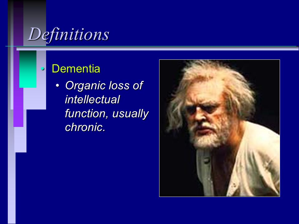 Definitions DementiaDementia Organic loss of intellectual function, usually chronic.Organic loss of intellectual function, usually chronic.