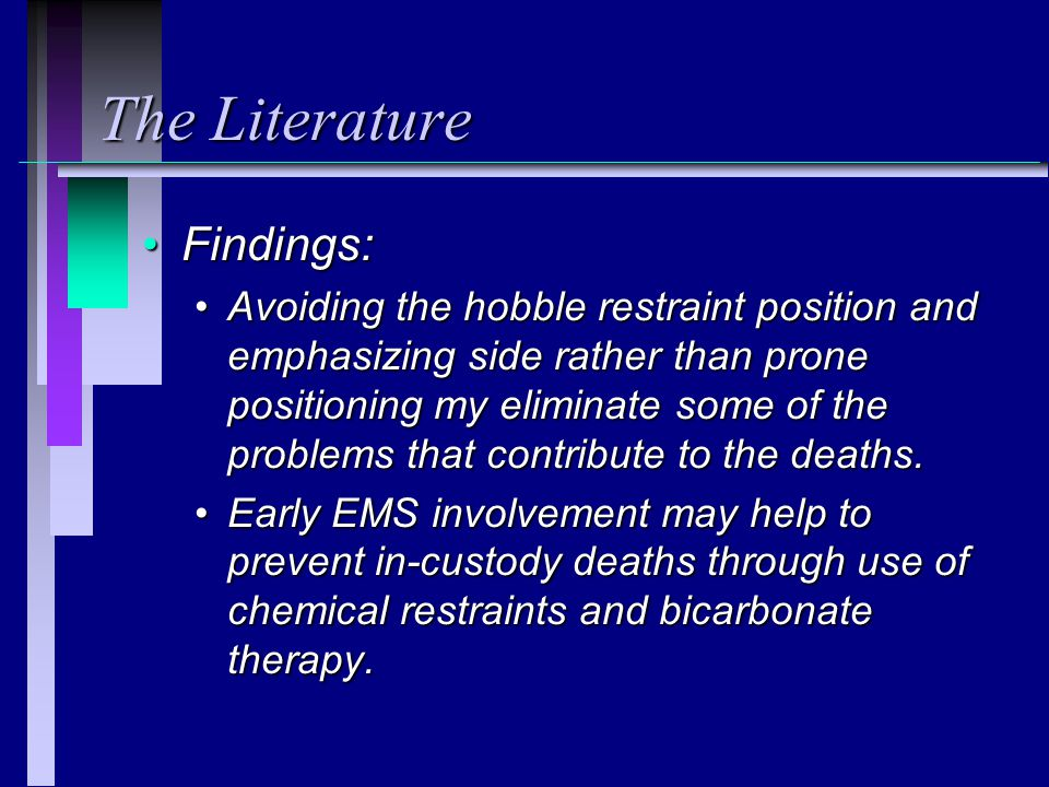 The Literature Findings:Findings: Avoiding the hobble restraint position and emphasizing side rather than prone positioning my eliminate some of the problems that contribute to the deaths.Avoiding the hobble restraint position and emphasizing side rather than prone positioning my eliminate some of the problems that contribute to the deaths.
