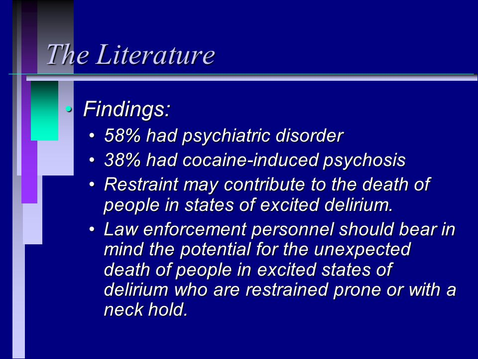 The Literature Findings:Findings: 58% had psychiatric disorder58% had psychiatric disorder 38% had cocaine-induced psychosis38% had cocaine-induced psychosis Restraint may contribute to the death of people in states of excited delirium.Restraint may contribute to the death of people in states of excited delirium.