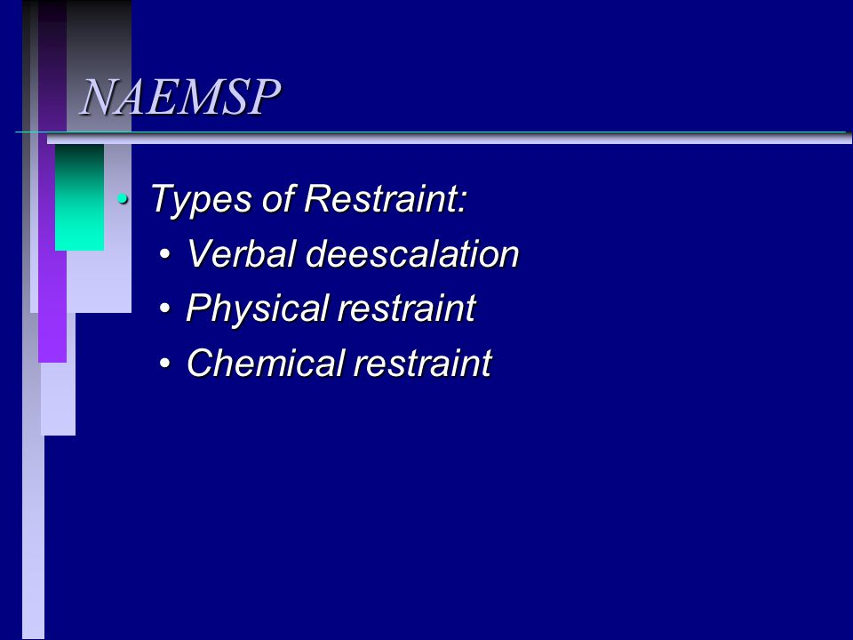 NAEMSP Types of Restraint:Types of Restraint: Verbal deescalationVerbal deescalation Physical restraintPhysical restraint Chemical restraintChemical restraint